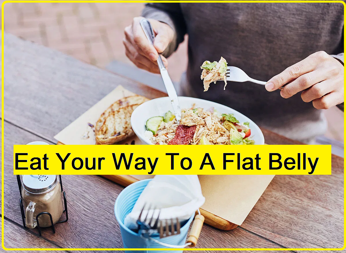 Eat Your Way To A Flat Belly For those of you looking to get that flat stomach, and I'm not even talking about getting ripped abs, then the following will be a real eye-opener for you.