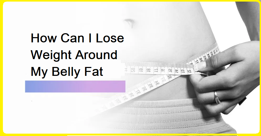 How Can I Lose Weight Around My Belly Fat